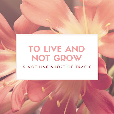 To Live and Not Grow is Nothing Short of Tragic