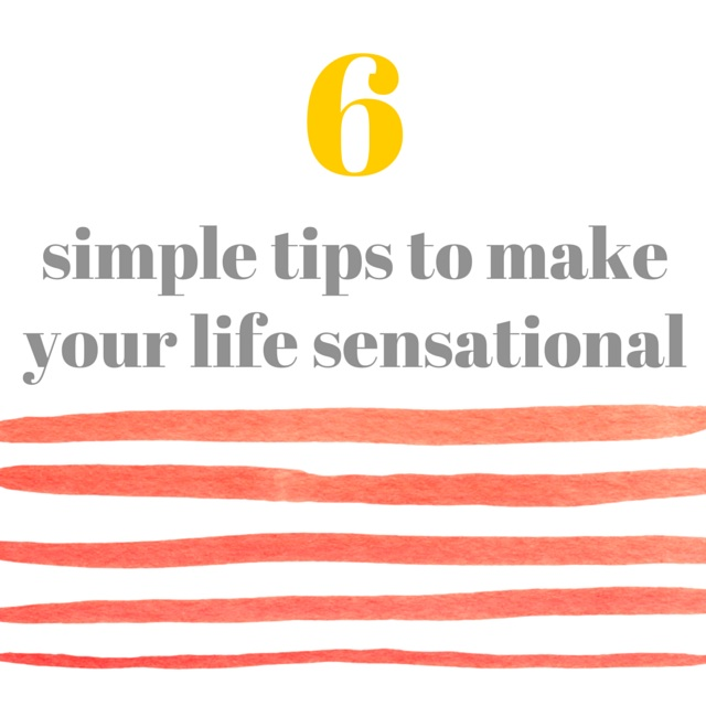 6 Simple Tips To Make Your Life (and YOU!) Sensational