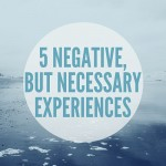 5 Terrible, Horrible, Negative, No Good Things You Should Go Through In Your Life