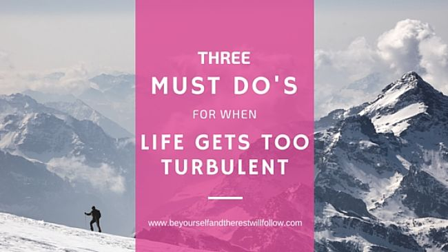 3 Must Do's When Life Gets Too Turbulent