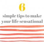 6 Simple Tips to Make Your Life (and YOU!) Sensational…