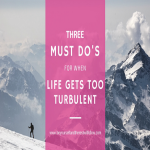 Feeling Down? 3 Must Do's When Life Gets too Turbulent…